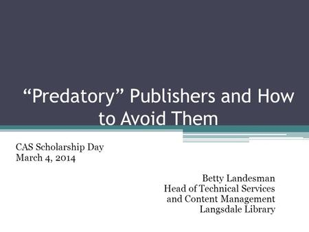 """Predatory"" Publishers and How to Avoid Them CAS Scholarship Day March 4, 2014 Betty Landesman Head of Technical Services and Content Management Langsdale."