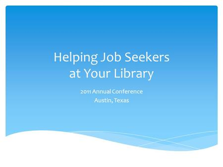 Helping Job Seekers at Your Library 2011 Annual Conference Austin, Texas.