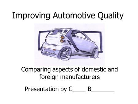 Improving Automotive Quality Comparing aspects of domestic and foreign manufacturers Presentation by C____ B_______.