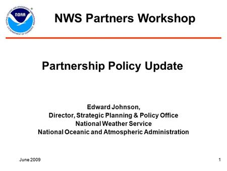 June 20091 Partnership Policy Update Edward Johnson, Director, Strategic Planning & Policy Office National Weather Service National Oceanic and Atmospheric.