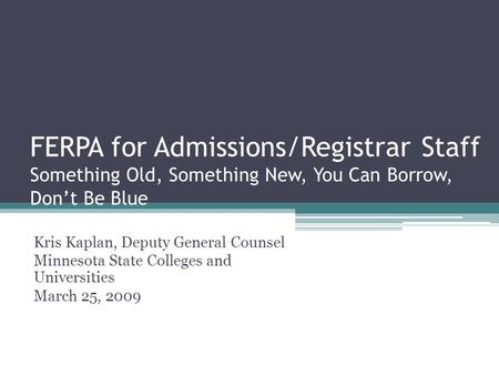 FERPA for Admissions/Registrar Staff Something Old, Something New, You Can Borrow, Don't Be Blue Kris Kaplan, Deputy General Counsel Minnesota State Colleges.
