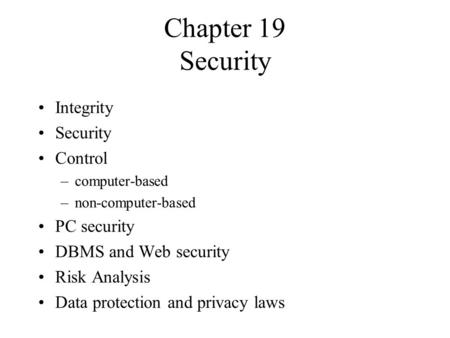 Chapter 19 Security Integrity Security Control –computer-based –non-computer-based PC security DBMS and Web security Risk Analysis Data protection and.