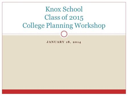 JANUARY 18, 2014 Knox School Class of 2015 College Planning Workshop.