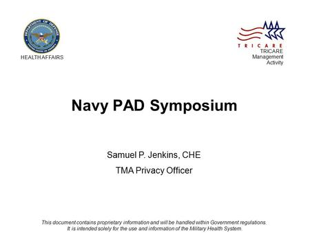 Navy PAD Symposium Samuel P. Jenkins, CHE TMA Privacy Officer HEALTH AFFAIRS TRICARE Management Activity This document contains proprietary information.