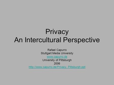 Privacy An Intercultural <strong>Perspective</strong> Rafael Capurro Stuttgart Media University University of Pittsburgh 2006