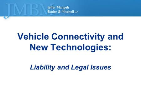 ©2012 Jeffer Mangels Butler & Mitchell LLP. All rights reserved Vehicle Connectivity and New Technologies: Liability and Legal Issues.