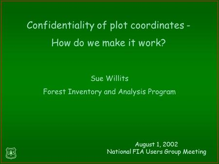 Sue Willits Forest Inventory and Analysis Program Confidentiality of plot coordinates - How do we make it work? August 1, 2002 National FIA Users Group.