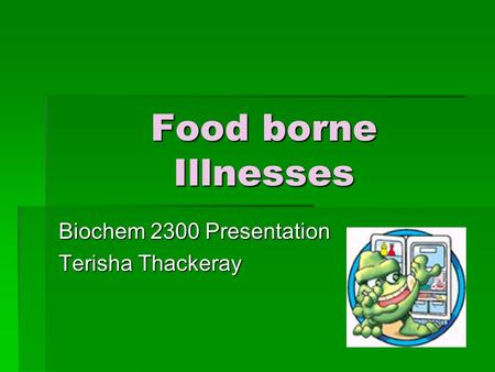 Food borne Illnesses Biochem 2300 Presentation Terisha Thackeray.