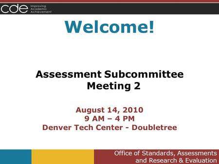 Office of Standards, Assessments and Research & Evaluation Welcome! Assessment Subcommittee Meeting 2 August 14, 2010 9 AM – 4 PM Denver Tech Center -