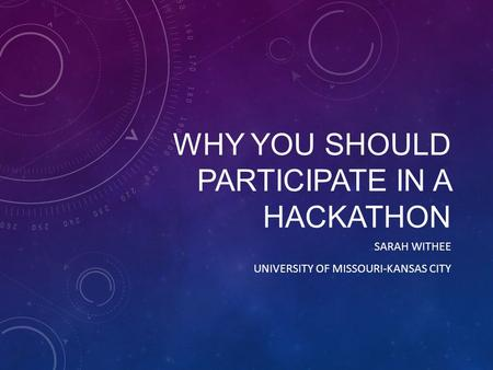 WHY YOU SHOULD PARTICIPATE IN A HACKATHON SARAH WITHEE UNIVERSITY OF MISSOURI-KANSAS CITY.
