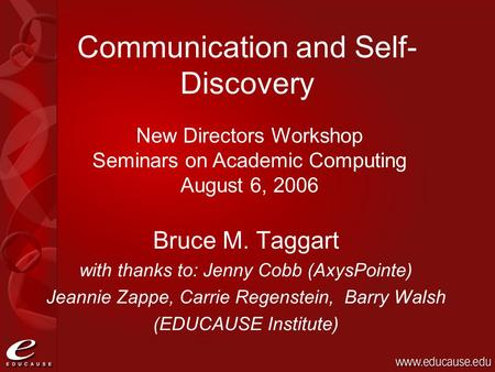 Communication and Self- Discovery Bruce M. Taggart with thanks to: Jenny Cobb (AxysPointe) Jeannie Zappe, Carrie Regenstein, Barry Walsh (EDUCAUSE Institute)