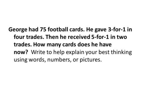 George had 75 football cards. He gave 3-for-1 in four trades. Then he received 5-for-1 in two trades. How many cards does he have now? Write to help explain.
