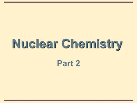 Nuclear Chemistry Part 2. Nuclear Chemistry Introduction In this section, we study some of the properties of the nucleus, its particles, and nuclear.