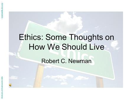 Ethics: Some Thoughts on How We Should Live Robert C. Newman Abstracts of Powerpoint Talks - newmanlib.ibri.org -newmanlib.ibri.org.