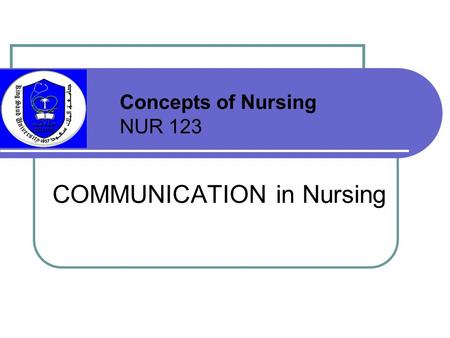 COMMUNICATION in Nursing Concepts of Nursing NUR 123.