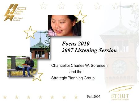 Focus 2010 2007 Listening Session Chancellor Charles W. Sorensen and the Strategic Planning Group Fall 2007.