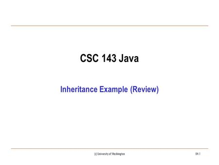 (c) University of Washington04-1 CSC 143 Java Inheritance Example (Review)