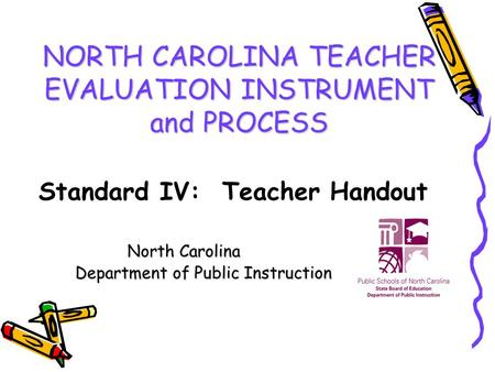 NORTH CAROLINA TEACHER EVALUATION INSTRUMENT and PROCESS North Carolina Department of Public Instruction Department of Public Instruction Standard IV: