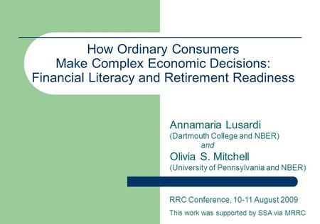 How Ordinary Consumers Make Complex Economic Decisions: Financial Literacy and Retirement Readiness Annamaria Lusardi (Dartmouth College and NBER) and.