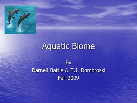 Aquatic Biome By Darnell Battle & T.J. Dombroski Fall 2009.