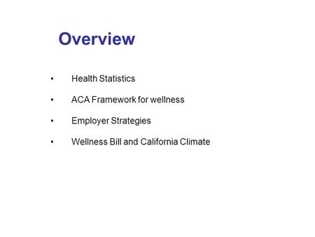 Overview Health Statistics ACA Framework for wellness Employer Strategies Wellness Bill and California Climate.