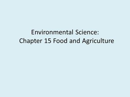 Environmental Science: Chapter 15 Food and Agriculture.