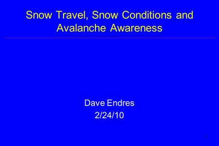 1 Snow Travel, Snow Conditions and Avalanche Awareness Dave Endres 2/24/10.