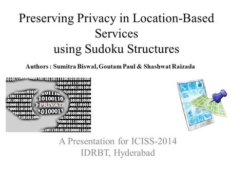Preserving Privacy in Location-Based Services using Sudoku Structures A Presentation for ICISS-2014 IDRBT, Hyderabad Authors : Sumitra Biswal, Goutam Paul.
