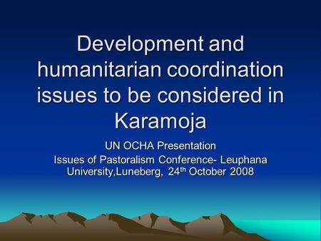 Development and humanitarian coordination issues to be considered in Karamoja UN OCHA Presentation Issues of Pastoralism Conference- Leuphana University,Luneberg,