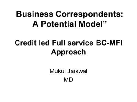 Credit led Full service BC-MFI Approach Mukul Jaiswal MD Business Correspondents: A Potential Model""