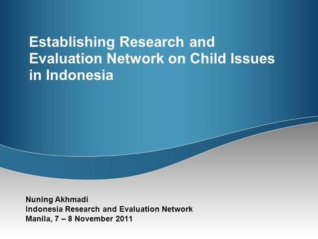 Establishing Research and Evaluation Network on Child Issues in Indonesia Nuning Akhmadi Indonesia Research and Evaluation Network Manila, 7 – 8 November.