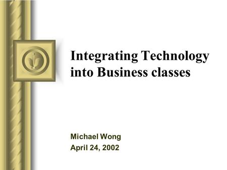 Integrating Technology into Business classes Michael Wong April 24, 2002 This presentation will probably involve audience discussion, which will create.