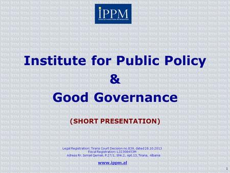 Institute for Public Policy & Good Governance (SHORT PRESENTATION) Legal Registration: Tirana Court Decision no.839, dated 28.10.2013 Fiscal Registration: