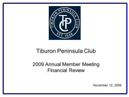 Tiburon Peninsula Club 2009 Annual Member Meeting Financial Review November 12, 2009.