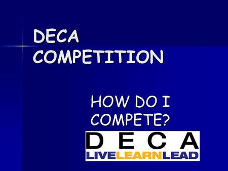 DECA COMPETITION HOW DO I COMPETE?. What is DECA Competition? Allows you to demonstrate skills learned in the marketing classroom. Allows you to demonstrate.