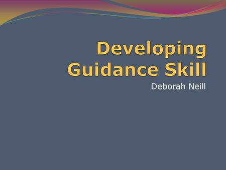 Deborah Neill. The student will be able to … Identify goals of effective guidance List personality traits of effective early childhood teachers. Describe.