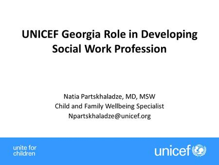 UNICEF Georgia Role in Developing Social Work Profession Natia Partskhaladze, MD, MSW Child and Family Wellbeing Specialist 1.