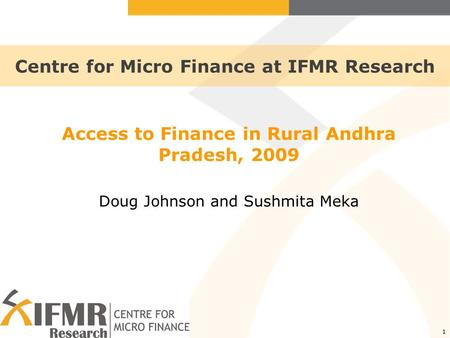 1 Centre for Micro Finance at IFMR Research Access to Finance in Rural Andhra Pradesh, 2009 Doug Johnson and Sushmita Meka.