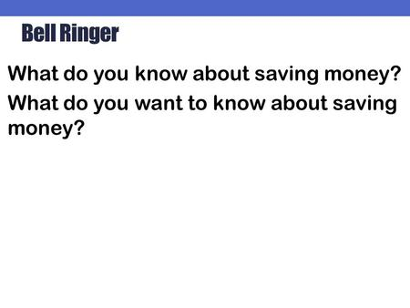 Bell Ringer What do you know about saving money? What do you want to know about saving money?
