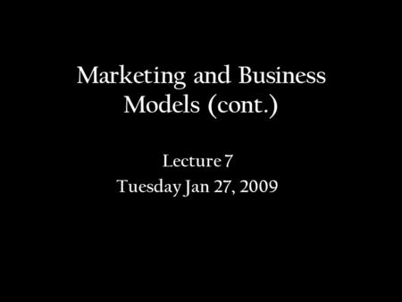 Marketing and Business Models (cont.) Lecture 7 Tuesday Jan 27, 2009.