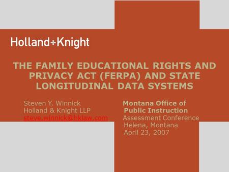 THE FAMILY EDUCATIONAL RIGHTS AND PRIVACY ACT (FERPA) AND STATE LONGITUDINAL DATA SYSTEMS Steven Y. Winnick Montana Office of Holland & Knight LLP Public.