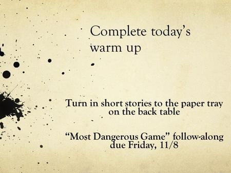 "Complete today's warm up Turn in short stories to the paper tray on the back table ""Most Dangerous Game"" follow-along due Friday, 11/8."