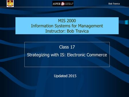 Bob Travica Class 17 Strategizing with IS: Electronic Commerce MIS 2000 Information Systems for Management Instructor: Bob Travica Updated 2015.