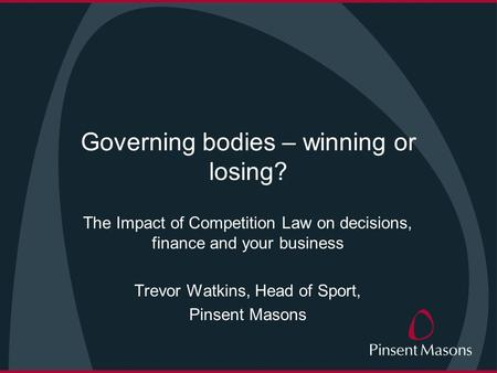 Governing bodies – winning or losing? The Impact of Competition Law on decisions, finance and your business Trevor Watkins, Head of Sport, Pinsent Masons.