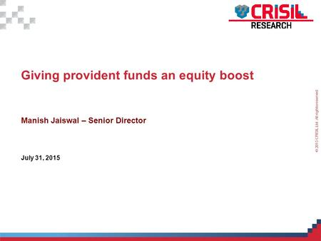 For Internal Use Only – Not For External Distribution © 2015 CRISIL Ltd. All rights reserved. 1 Giving provident funds an equity boost Manish Jaiswal –