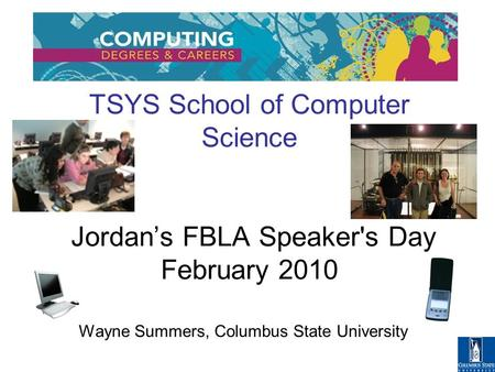 TSYS School of Computer Science Jordan's FBLA Speaker's Day February 2010 Wayne Summers, Columbus State University.