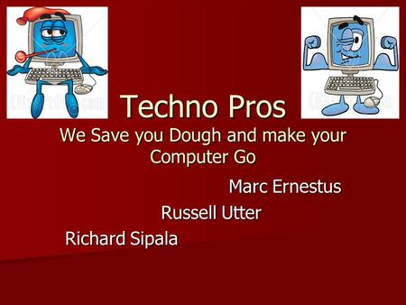 Techno Pros We Save you Dough and make your Computer Go Marc Ernestus Marc Ernestus Russell Utter Russell Utter Richard Sipala.