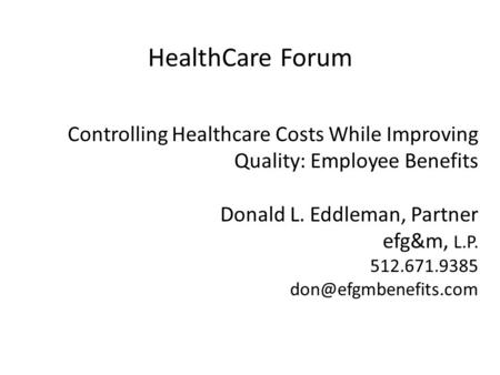 Controlling Healthcare Costs While Improving Quality: Employee Benefits Donald L. Eddleman, Partner efg&m, L.P. 512.671.9385 HealthCare.