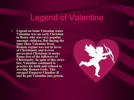 Legend of Valentine Legend on Saint Valentine states Valentine was an early Christian in Rome who was very popular amongst children. But during the time.