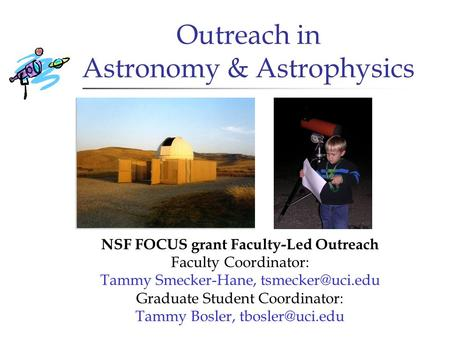 Outreach in Astronomy & Astrophysics NSF FOCUS grant Faculty-Led Outreach Faculty Coordinator: Tammy Smecker-Hane, Graduate Student Coordinator: